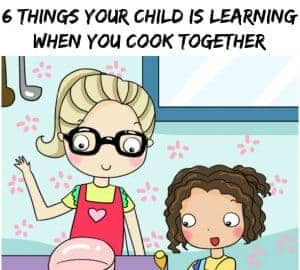 six things your child is learnign when you cook together empowered parenting
